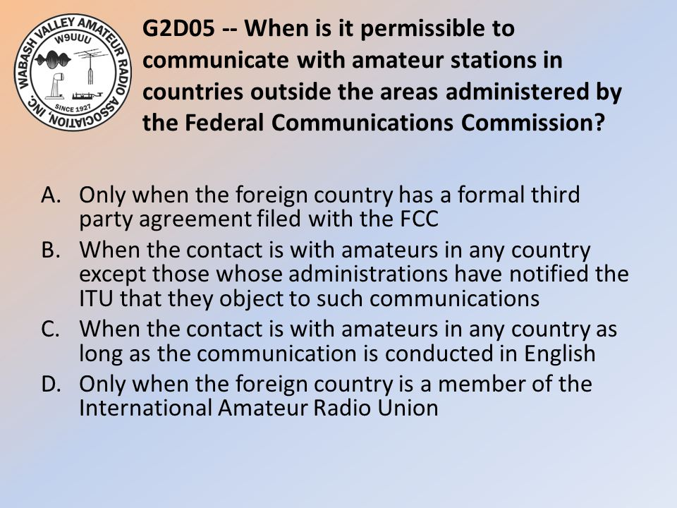 G2D05 -- When is it permissible to communicate with amateur stations in countries outside the areas administered by the Federal Communications Commission
