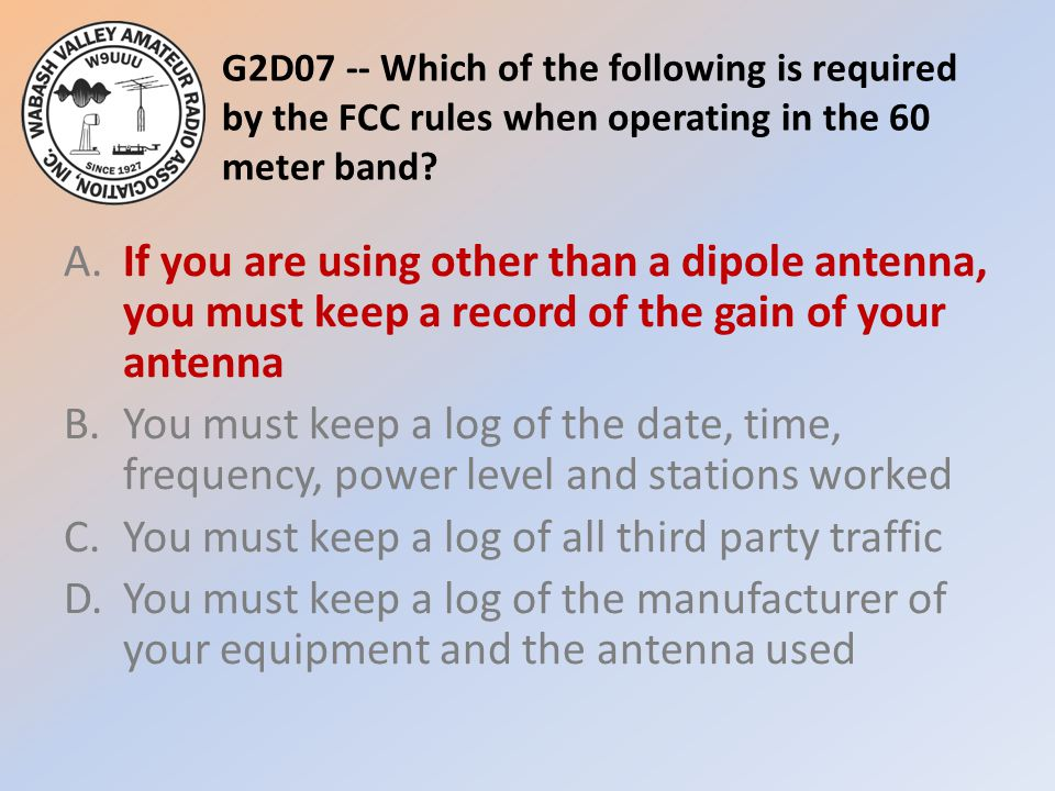 G2D07 -- Which of the following is required by the FCC rules when operating in the 60 meter band
