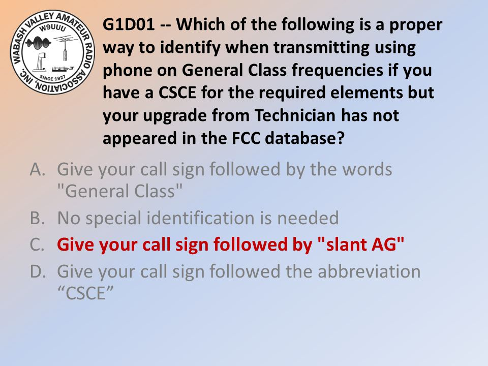 G1D01 -- Which of the following is a proper way to identify when transmitting using phone on General Class frequencies if you have a CSCE for the required elements but your upgrade from Technician has not appeared in the FCC database