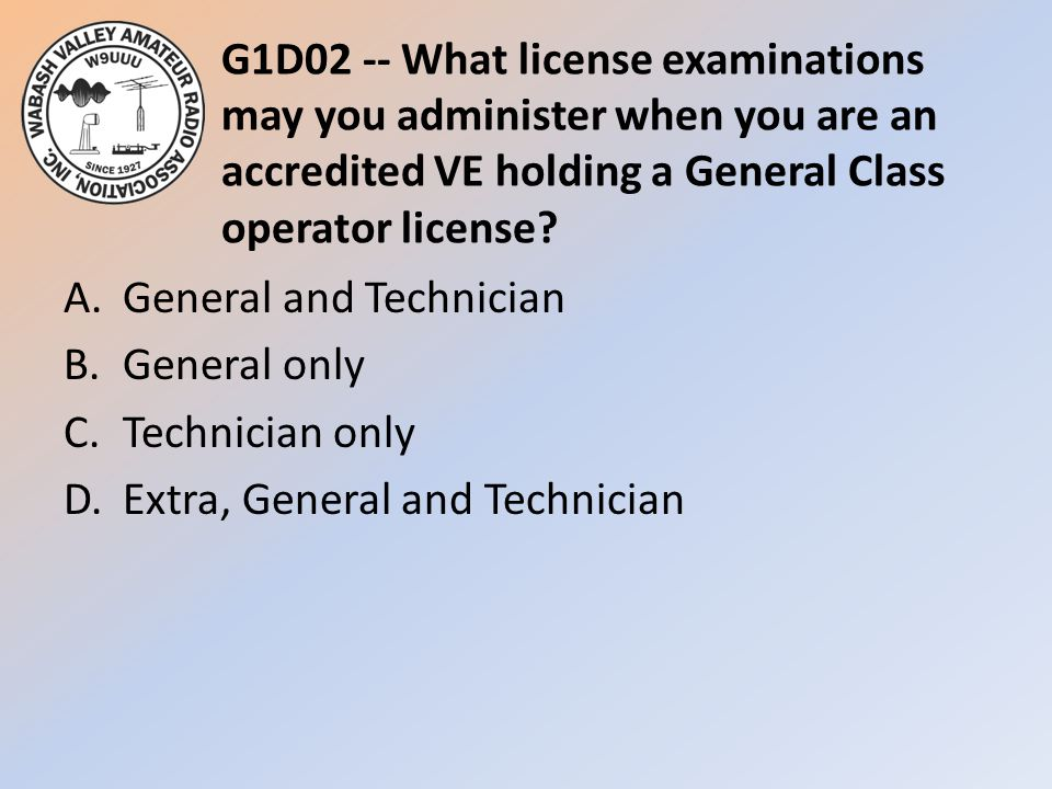 G1D02 -- What license examinations may you administer when you are an accredited VE holding a General Class operator license