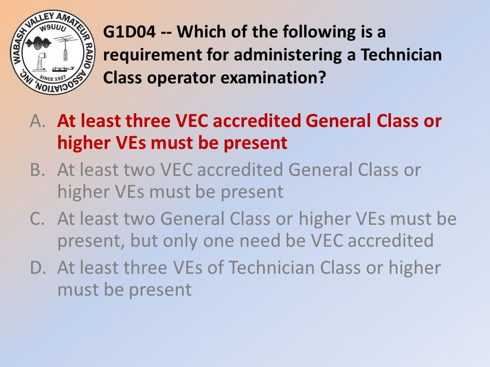 G1D04 -- Which of the following is a requirement for administering a Technician Class operator examination