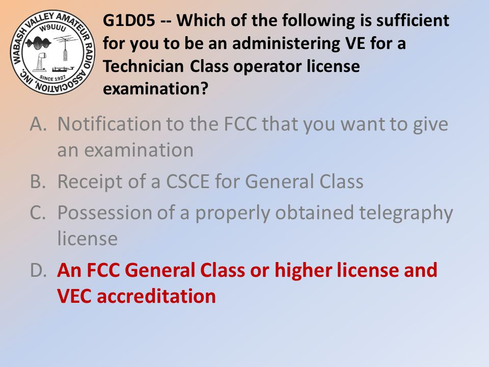 G1D05 -- Which of the following is sufficient for you to be an administering VE for a Technician Class operator license examination