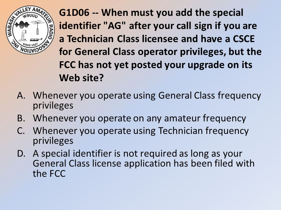 G1D06 -- When must you add the special identifier AG after your call sign if you are a Technician Class licensee and have a CSCE for General Class operator privileges, but the FCC has not yet posted your upgrade on its Web site