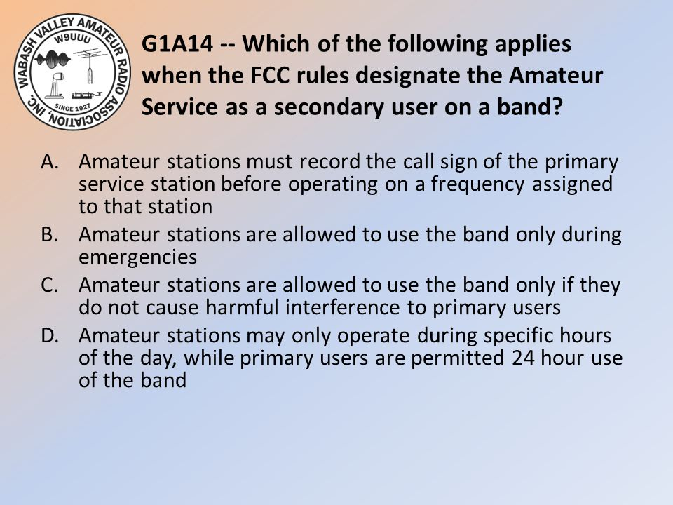 G1A14 -- Which of the following applies when the FCC rules designate the Amateur Service as a secondary user on a band