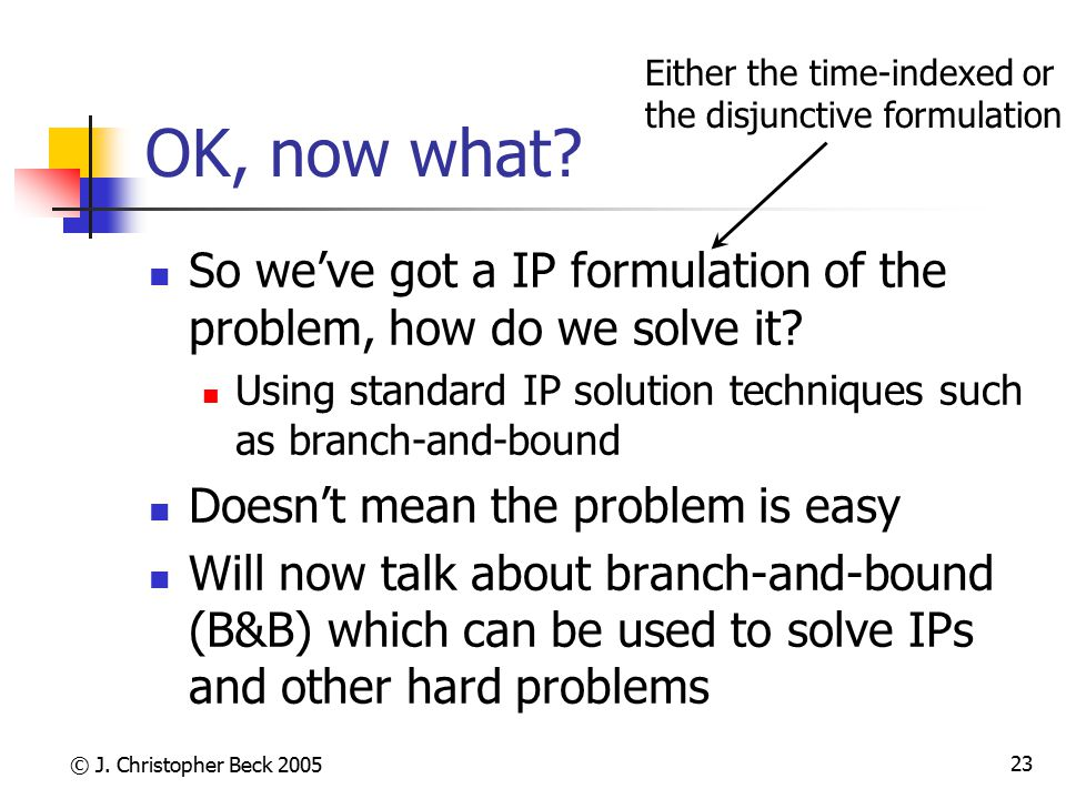 OK, now what Either the time-indexed or. the disjunctive formulation. So we've got a IP formulation of the problem, how do we solve it
