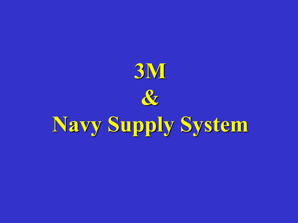 3M & Navy Supply System Emphasize that particular aspects of the 3-M system may vary between communities, coasts, commands, etc.