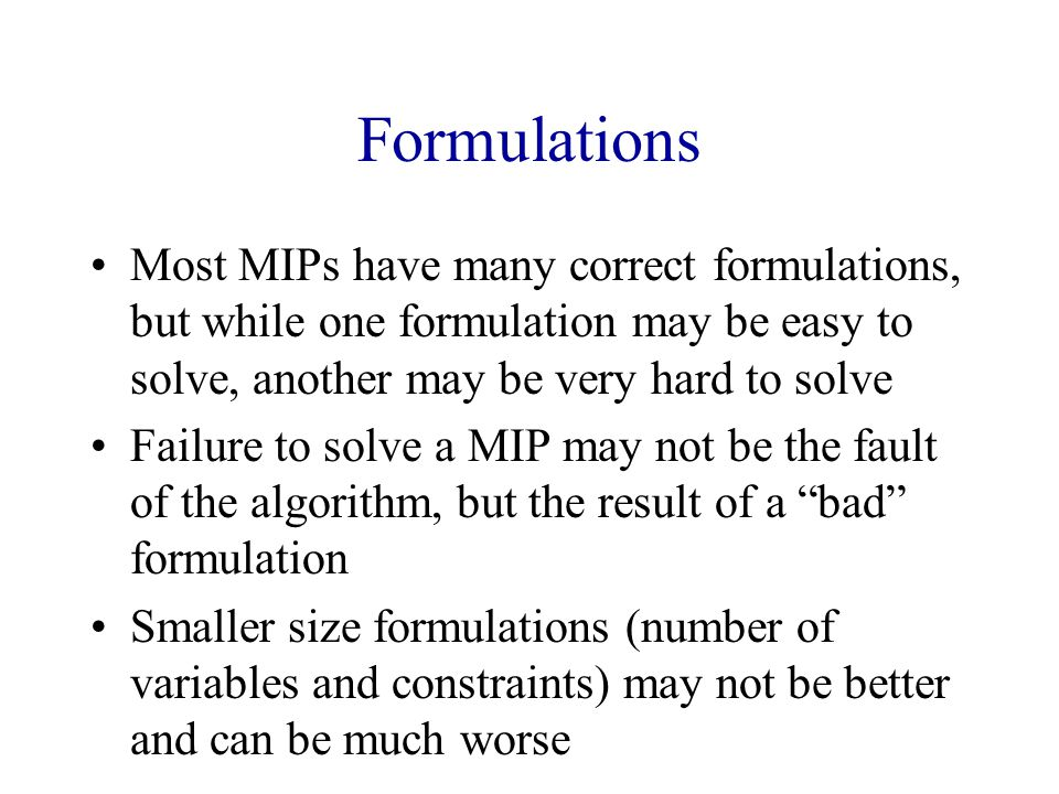 Formulations Most MIPs have many correct formulations, but while one formulation may be easy to solve, another may be very hard to solve.