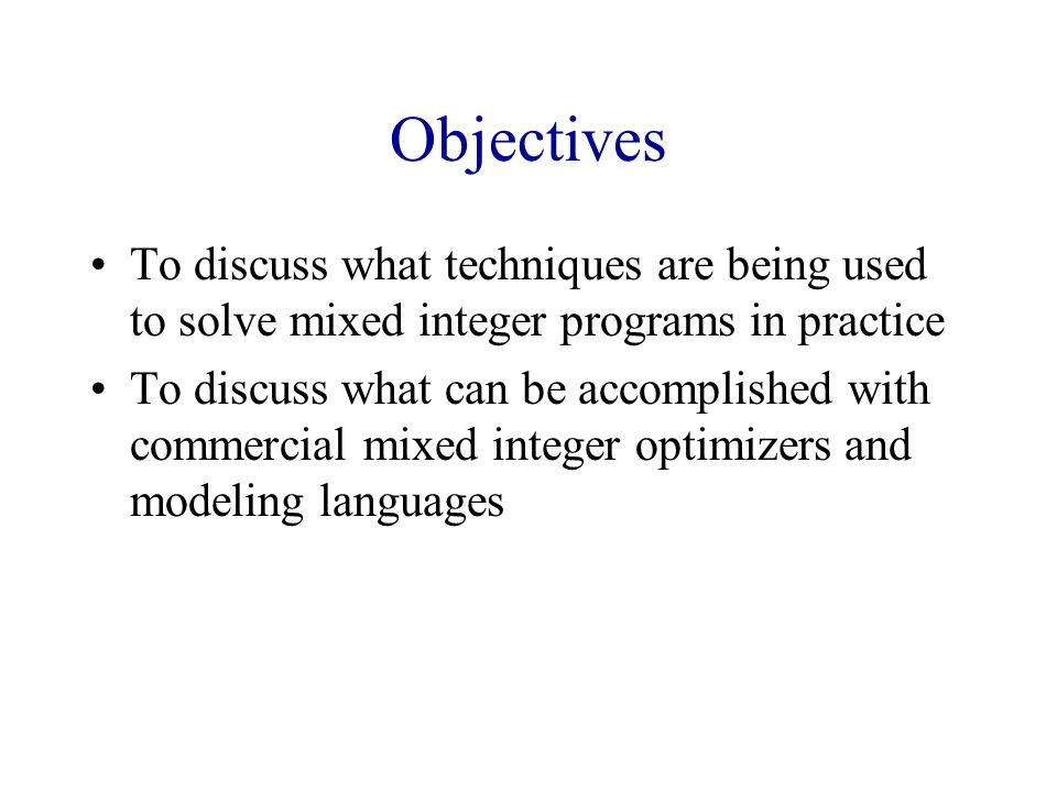 Objectives To discuss what techniques are being used to solve mixed integer programs in practice.