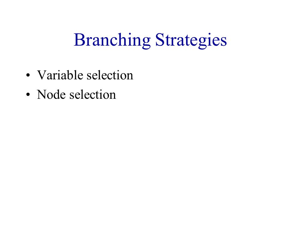 Branching Strategies Variable selection Node selection