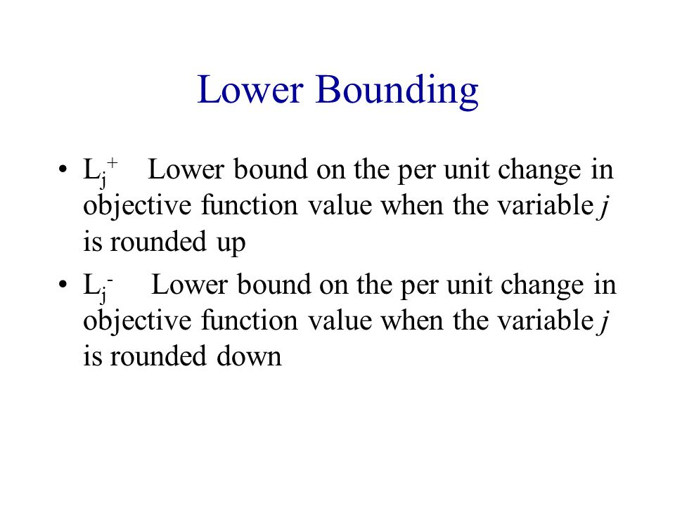 Lower Bounding Lj+ Lower bound on the per unit change in objective function value when the variable j is rounded up.