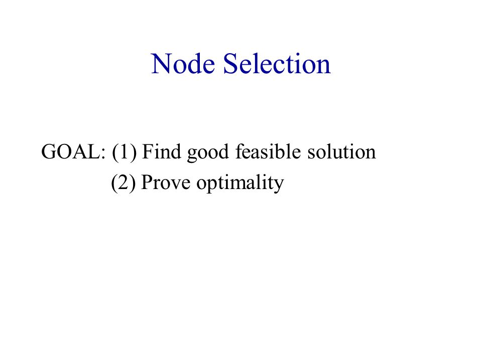 Node Selection GOAL: (1) Find good feasible solution