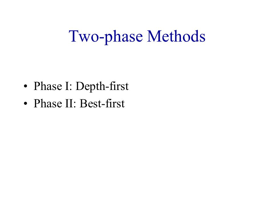 Two-phase Methods Phase I: Depth-first Phase II: Best-first