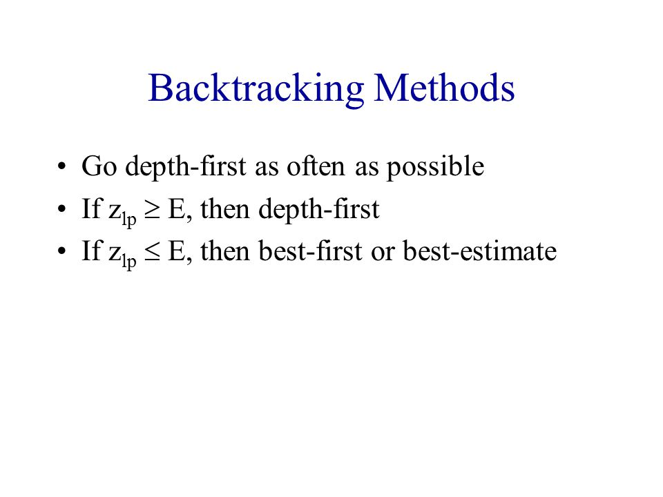 Backtracking Methods Go depth-first as often as possible