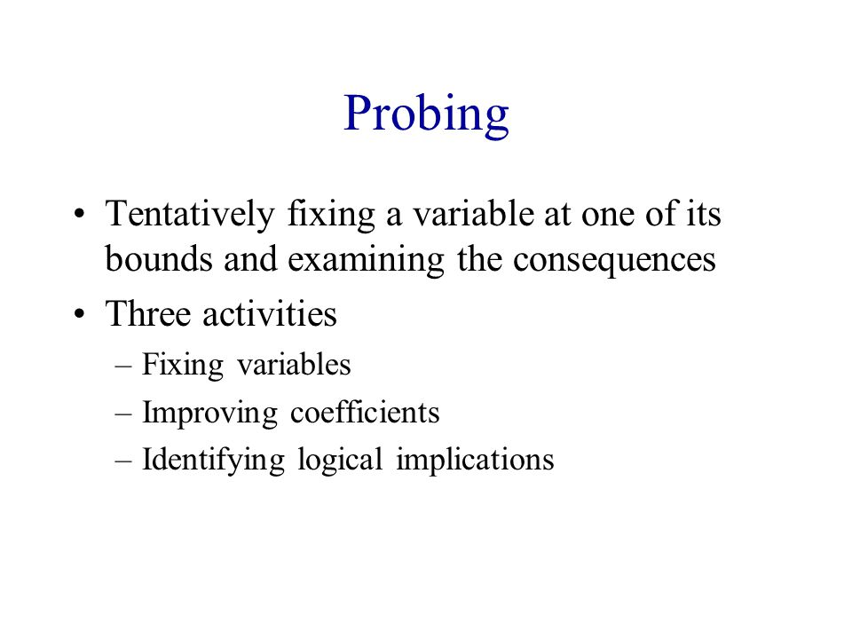 Probing Tentatively fixing a variable at one of its bounds and examining the consequences. Three activities.