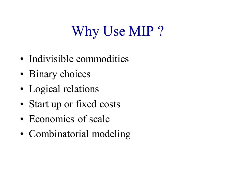 Why Use MIP Indivisible commodities Binary choices Logical relations