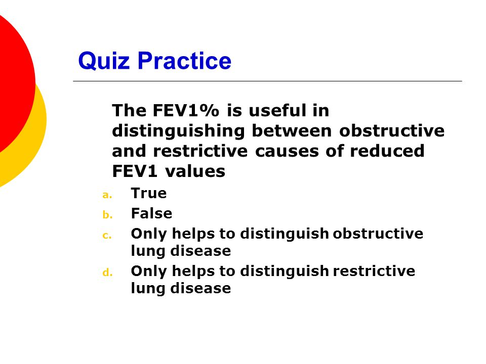 Quiz Practice The FEV1% is useful in distinguishing between obstructive and restrictive causes of reduced FEV1 values.
