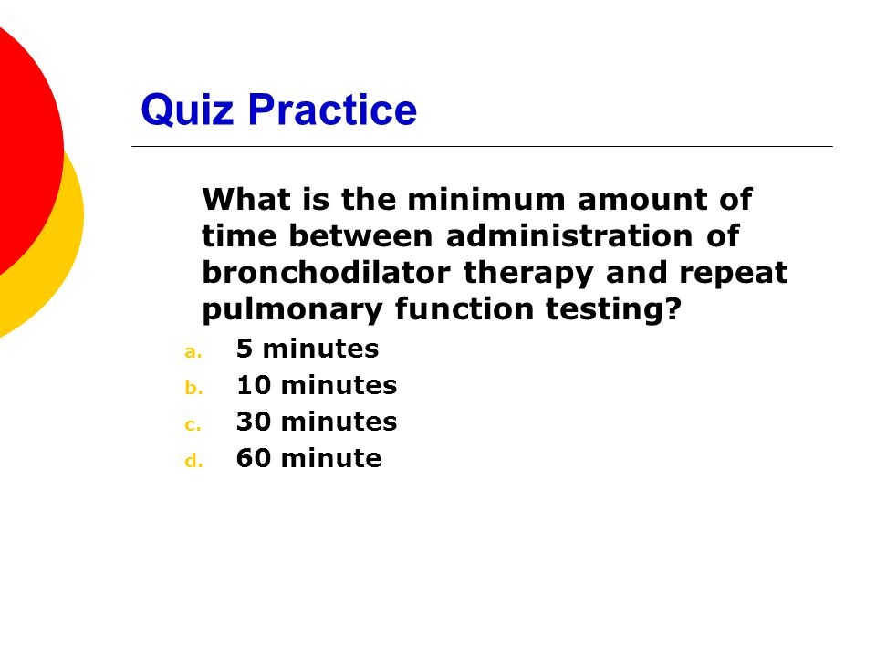 Quiz Practice What is the minimum amount of time between administration of bronchodilator therapy and repeat pulmonary function testing