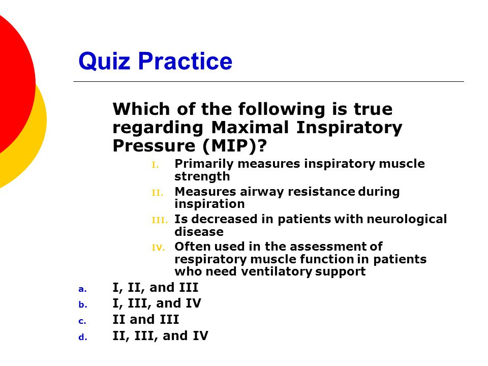 Quiz Practice Which of the following is true regarding Maximal Inspiratory Pressure (MIP) Primarily measures inspiratory muscle strength.