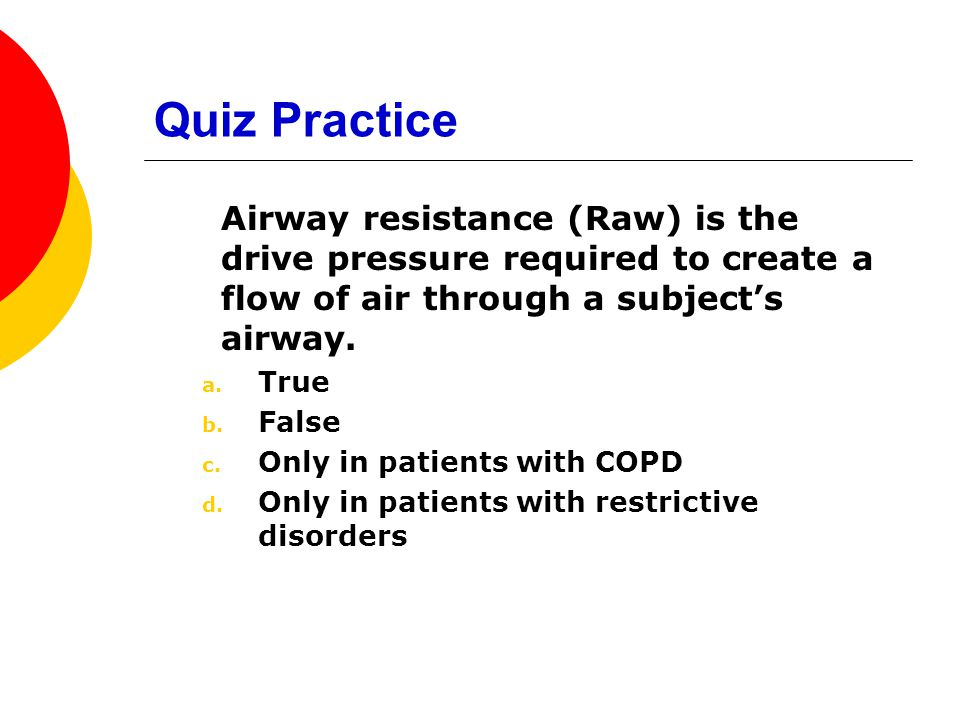 Quiz Practice Airway resistance (Raw) is the drive pressure required to create a flow of air through a subject's airway.