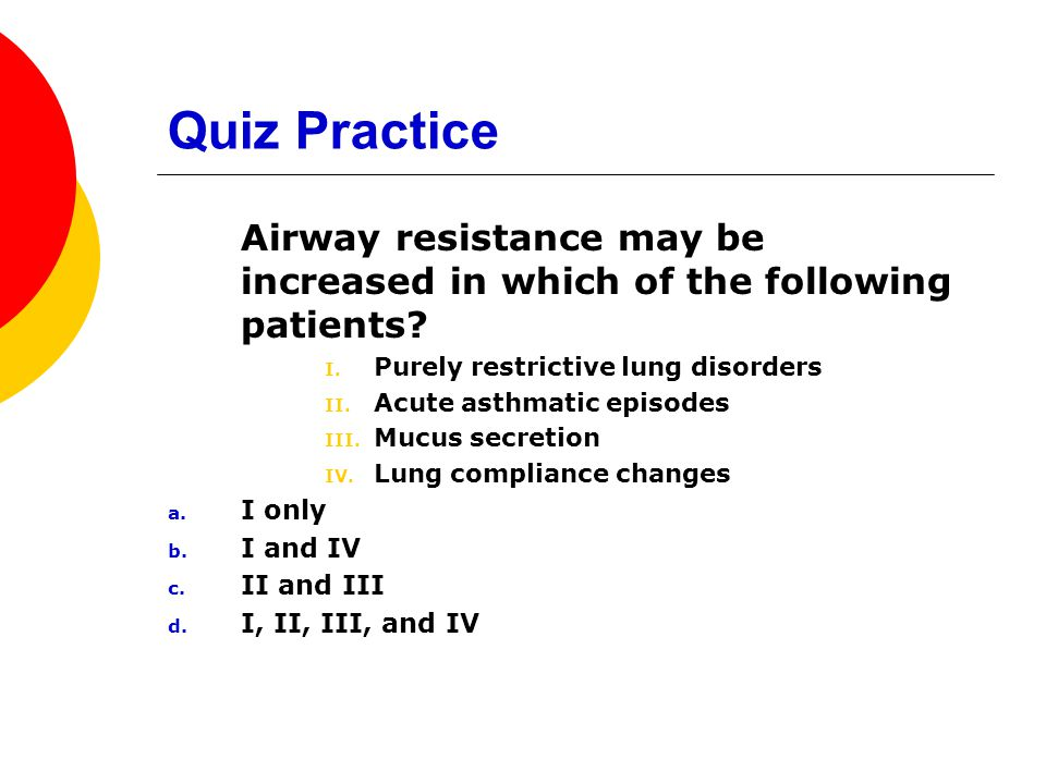 Quiz Practice Airway resistance may be increased in which of the following patients Purely restrictive lung disorders.