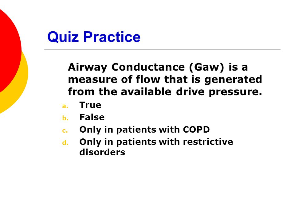 Quiz Practice Airway Conductance (Gaw) is a measure of flow that is generated from the available drive pressure.