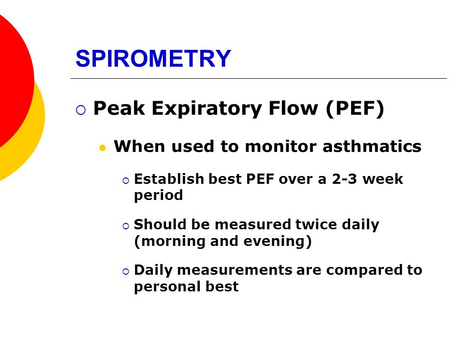 SPIROMETRY Peak Expiratory Flow (PEF) When used to monitor asthmatics