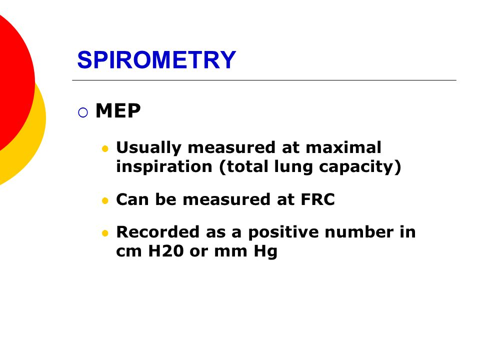 SPIROMETRY MEP. Usually measured at maximal inspiration (total lung capacity) Can be measured at FRC.