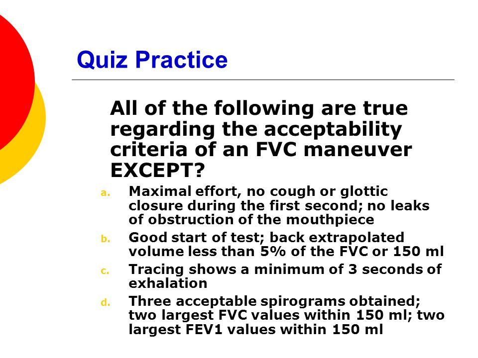 Quiz Practice All of the following are true regarding the acceptability criteria of an FVC maneuver EXCEPT