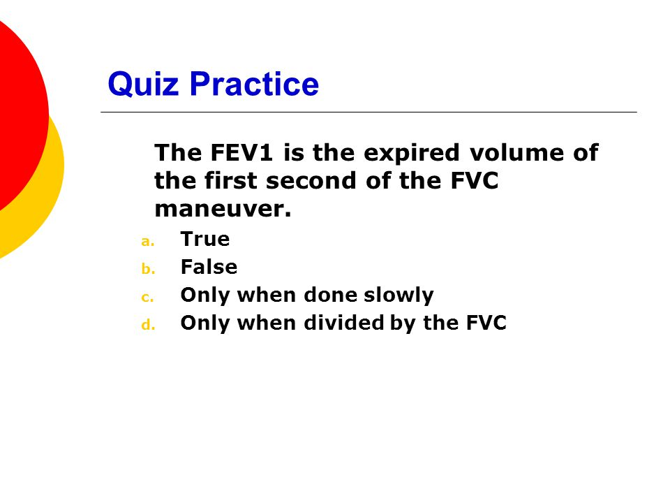Quiz Practice The FEV1 is the expired volume of the first second of the FVC maneuver. True. False.