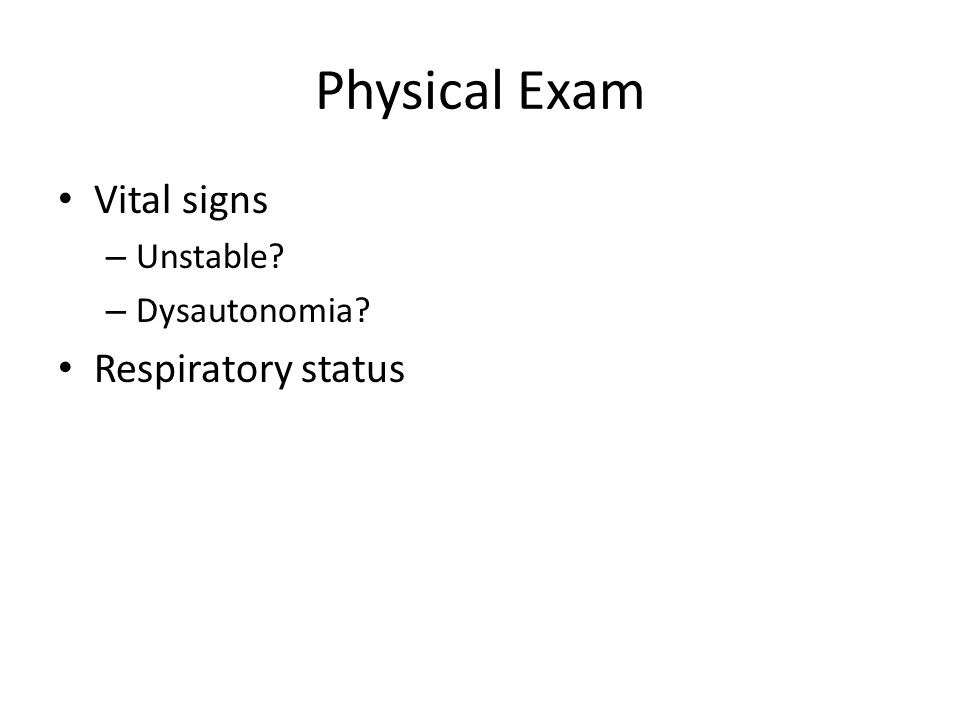 Physical Exam Vital signs Unstable Dysautonomia Respiratory status