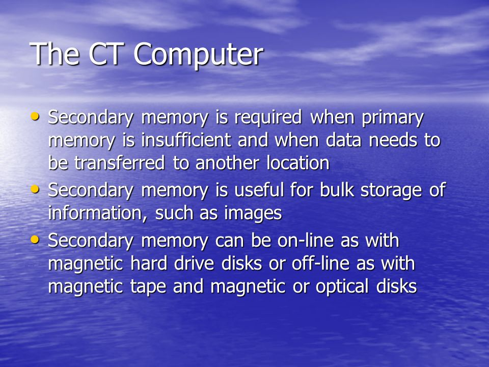 The CT Computer Secondary memory is required when primary memory is insufficient and when data needs to be transferred to another location.