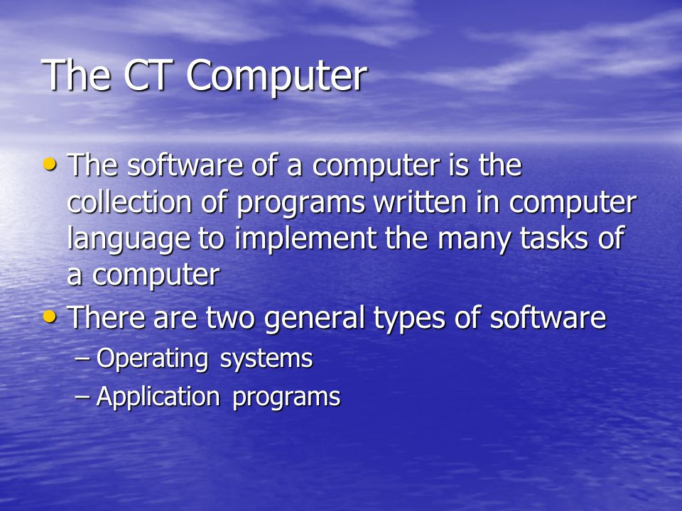 The CT Computer The software of a computer is the collection of programs written in computer language to implement the many tasks of a computer.