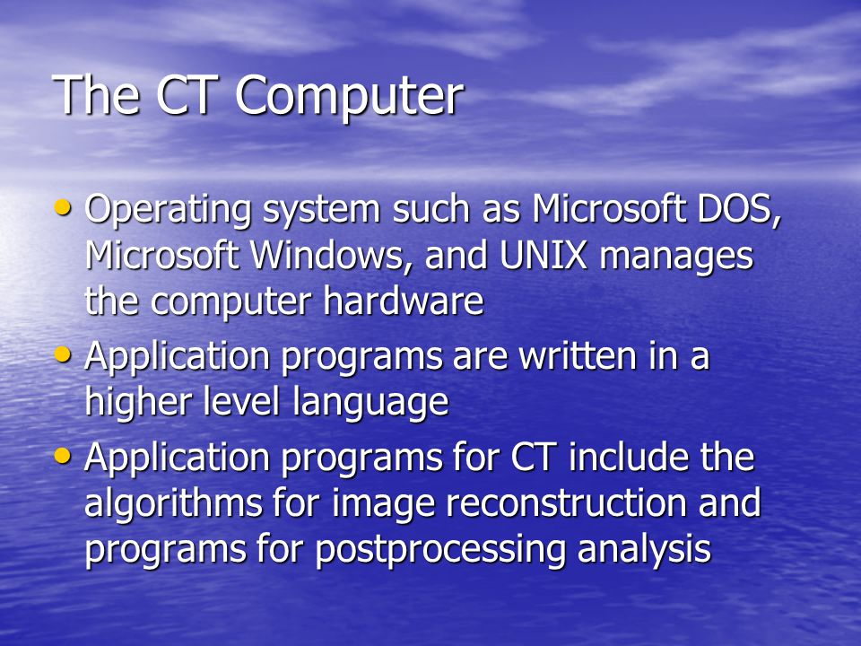 The CT Computer Operating system such as Microsoft DOS, Microsoft Windows, and UNIX manages the computer hardware.