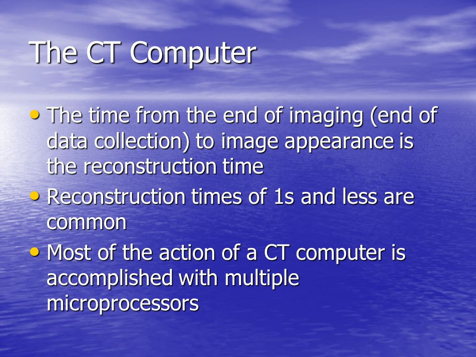 The CT Computer The time from the end of imaging (end of data collection) to image appearance is the reconstruction time.