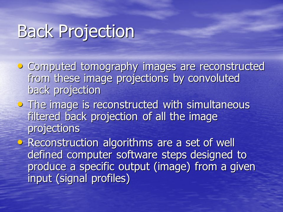 Back Projection Computed tomography images are reconstructed from these image projections by convoluted back projection.