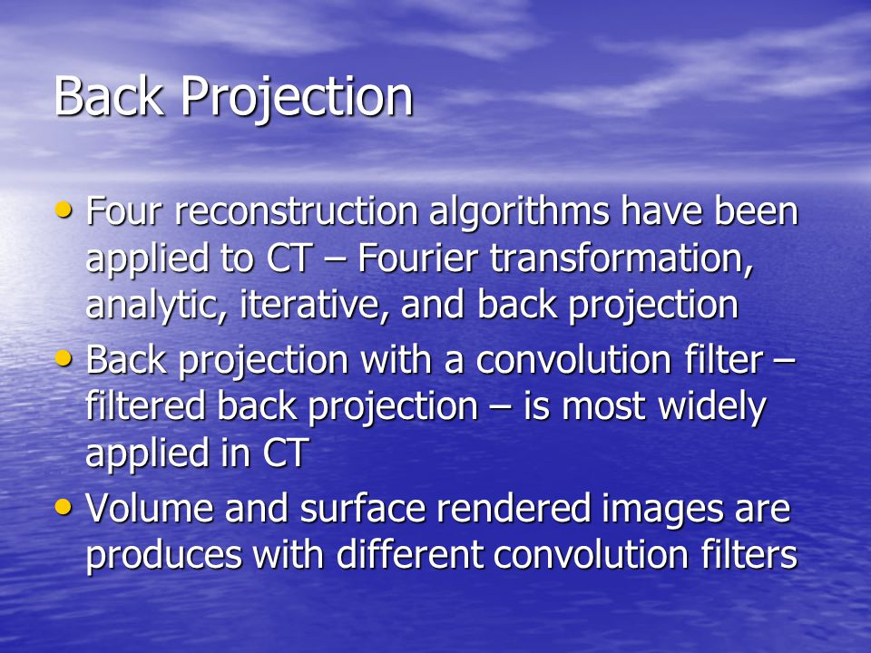 Back Projection Four reconstruction algorithms have been applied to CT – Fourier transformation, analytic, iterative, and back projection.