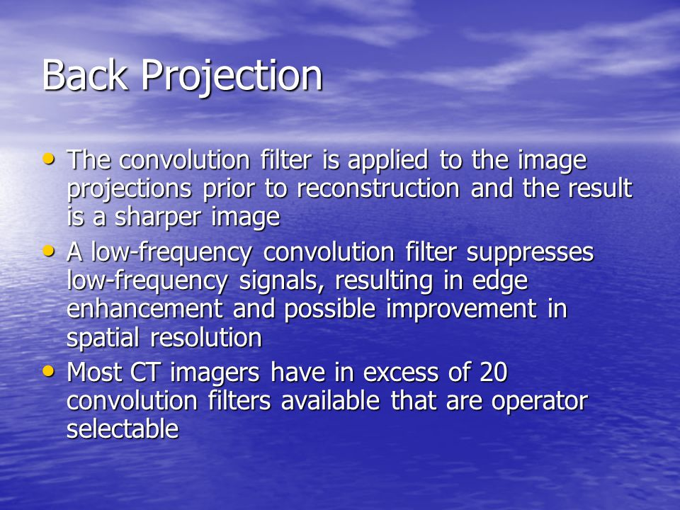 Back Projection The convolution filter is applied to the image projections prior to reconstruction and the result is a sharper image.