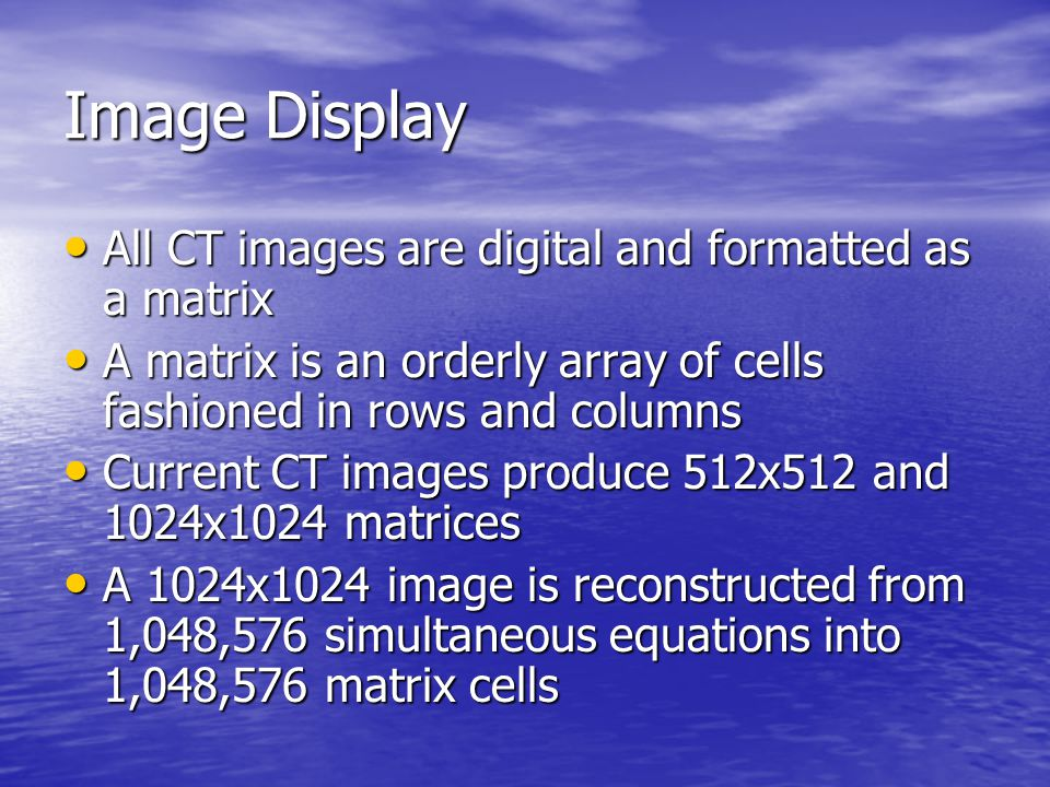 Image Display All CT images are digital and formatted as a matrix