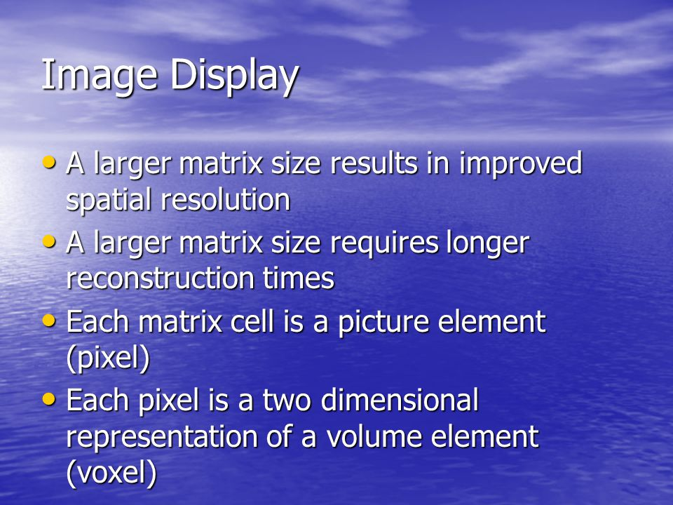 Image Display A larger matrix size results in improved spatial resolution. A larger matrix size requires longer reconstruction times.
