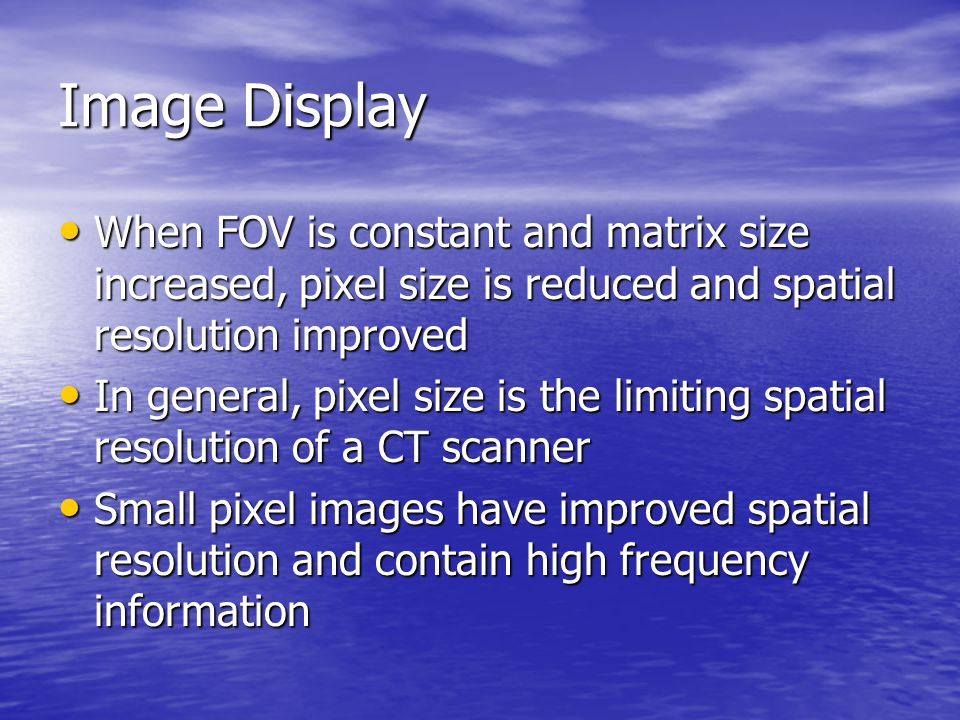 Image Display When FOV is constant and matrix size increased, pixel size is reduced and spatial resolution improved.