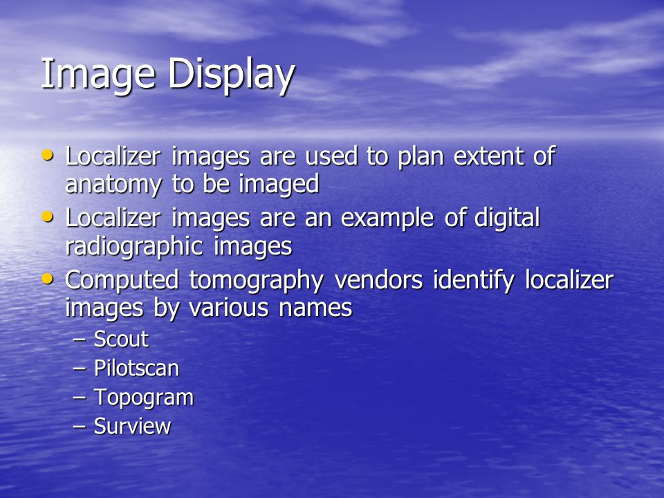 Image Display Localizer images are used to plan extent of anatomy to be imaged. Localizer images are an example of digital radiographic images.