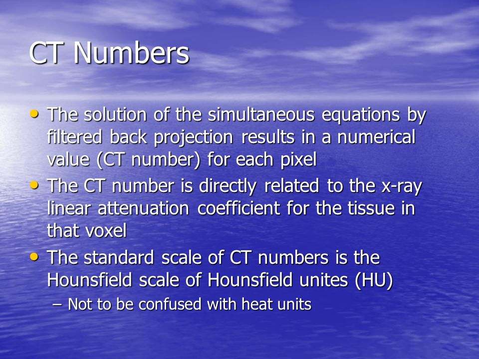 CT Numbers The solution of the simultaneous equations by filtered back projection results in a numerical value (CT number) for each pixel.