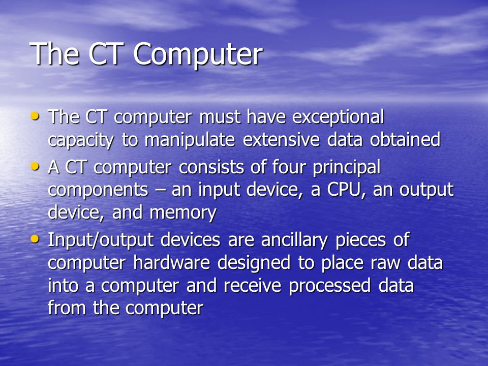 The CT Computer The CT computer must have exceptional capacity to manipulate extensive data obtained.