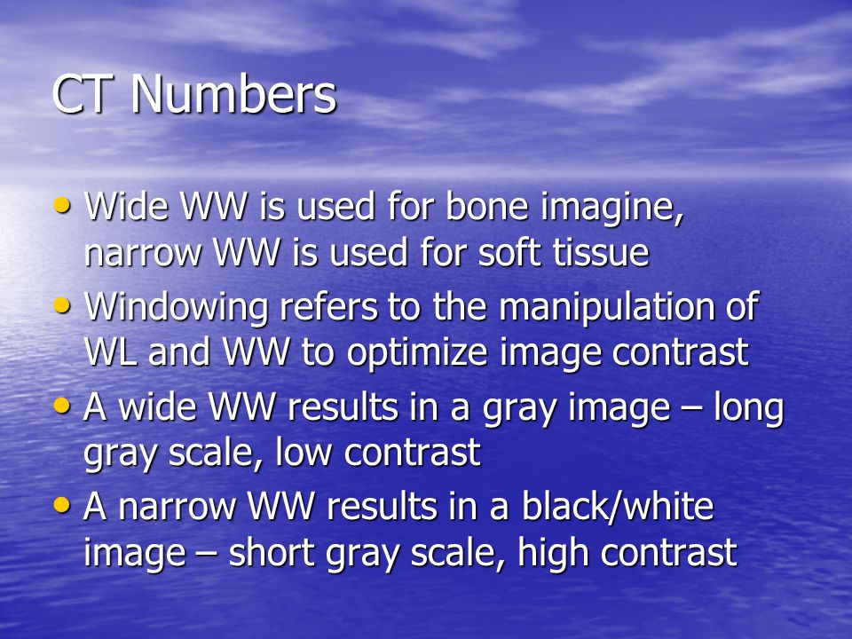 CT Numbers Wide WW is used for bone imagine, narrow WW is used for soft tissue.