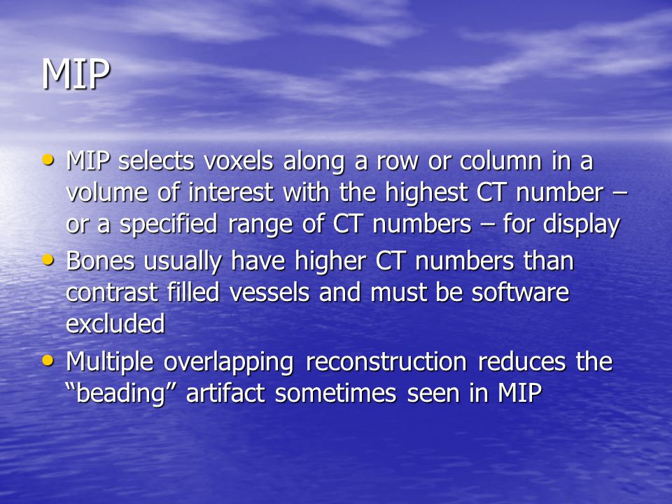 MIP MIP selects voxels along a row or column in a volume of interest with the highest CT number – or a specified range of CT numbers – for display.