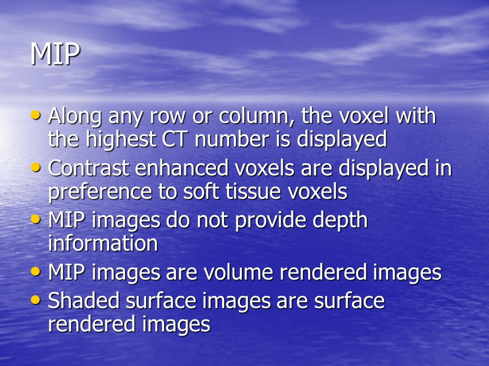 MIP Along any row or column, the voxel with the highest CT number is displayed.
