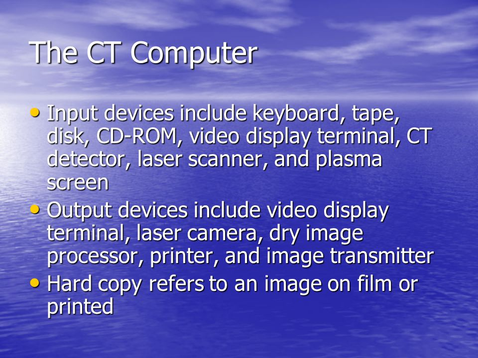 The CT Computer Input devices include keyboard, tape, disk, CD-ROM, video display terminal, CT detector, laser scanner, and plasma screen.