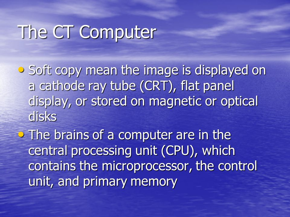 The CT Computer Soft copy mean the image is displayed on a cathode ray tube (CRT), flat panel display, or stored on magnetic or optical disks.