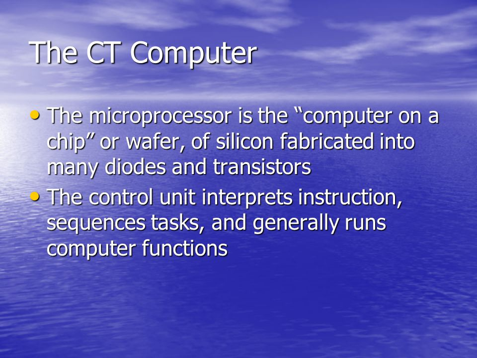 The CT Computer The microprocessor is the computer on a chip or wafer, of silicon fabricated into many diodes and transistors.