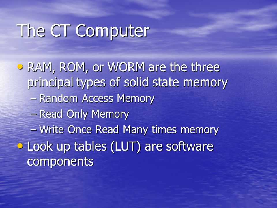 The CT Computer RAM, ROM, or WORM are the three principal types of solid state memory. Random Access Memory.